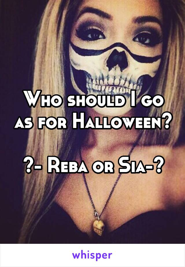 Who should I go as for Halloween?  <- Reba or Sia->