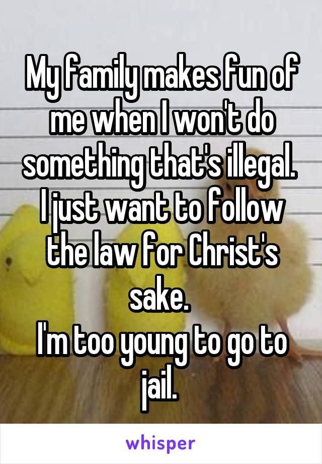My family makes fun of me when I won't do something that's illegal.  I just want to follow the law for Christ's sake.  I'm too young to go to jail.