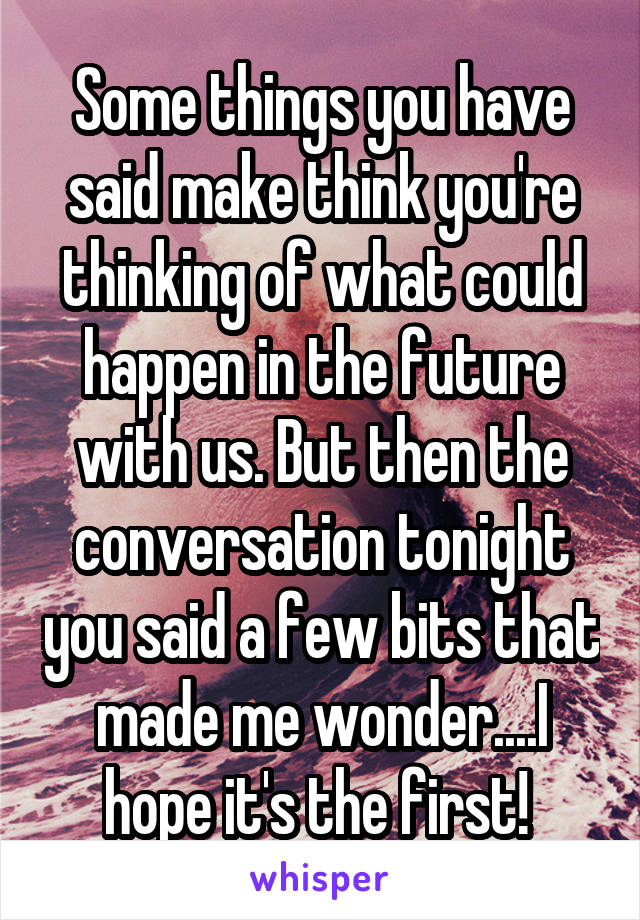 Some things you have said make think you're thinking of what could happen in the future with us. But then the conversation tonight you said a few bits that made me wonder....I hope it's the first!