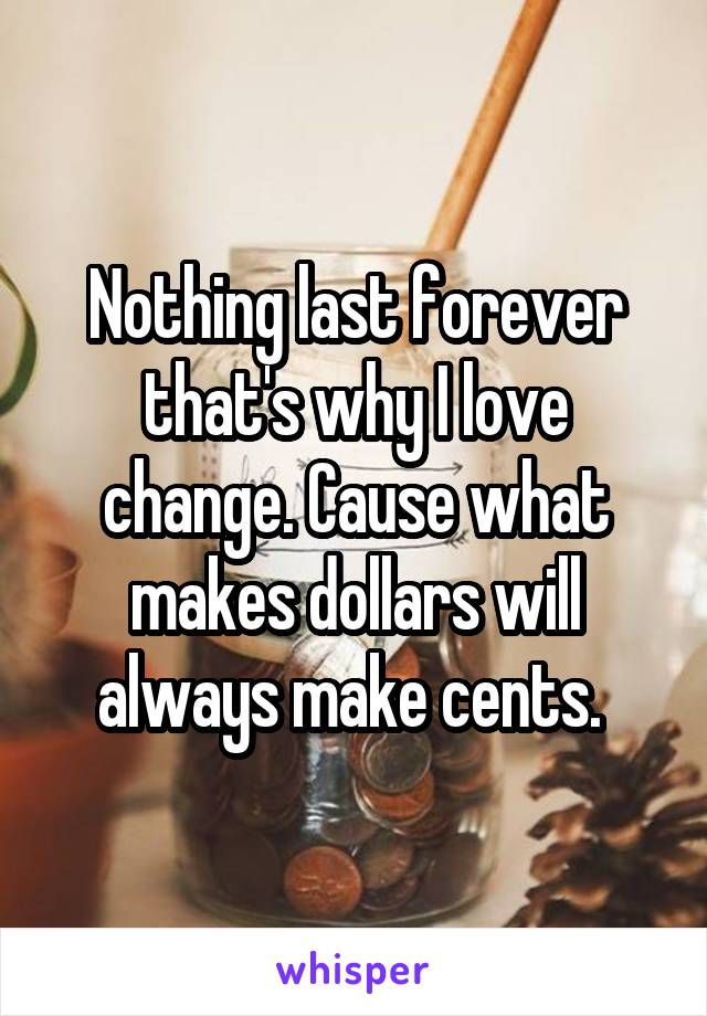 Nothing last forever that's why I love change. Cause what makes dollars will always make cents.