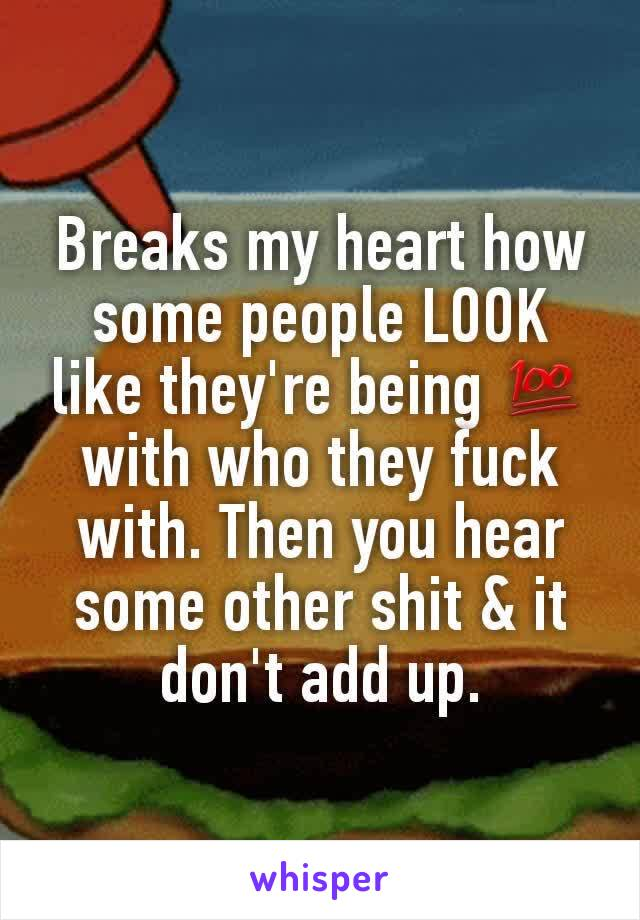 Breaks my heart how some people LOOK like they're being 💯 with who they fuck with. Then you hear some other shit & it don't add up.