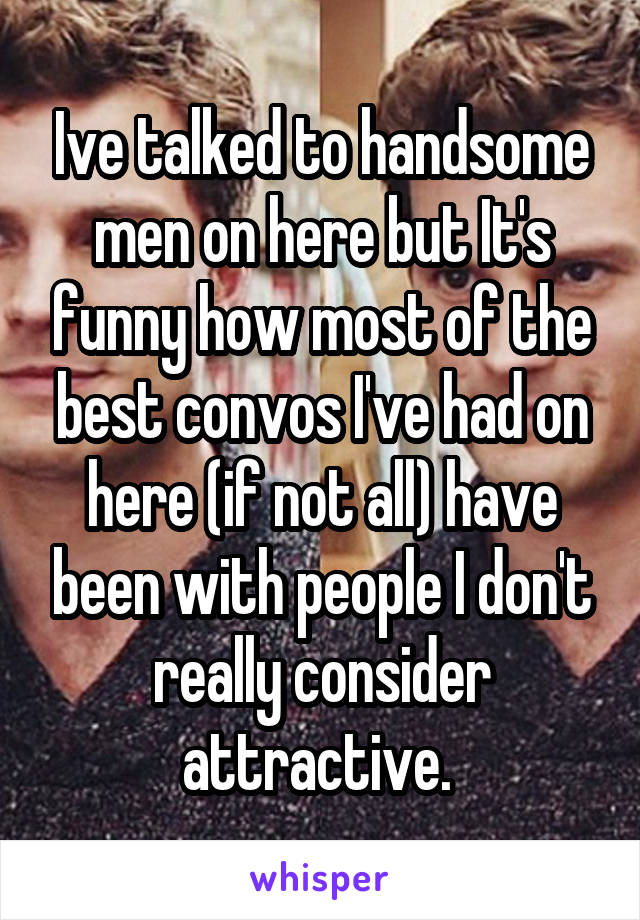 Ive talked to handsome men on here but It's funny how most of the best convos I've had on here (if not all) have been with people I don't really consider attractive.