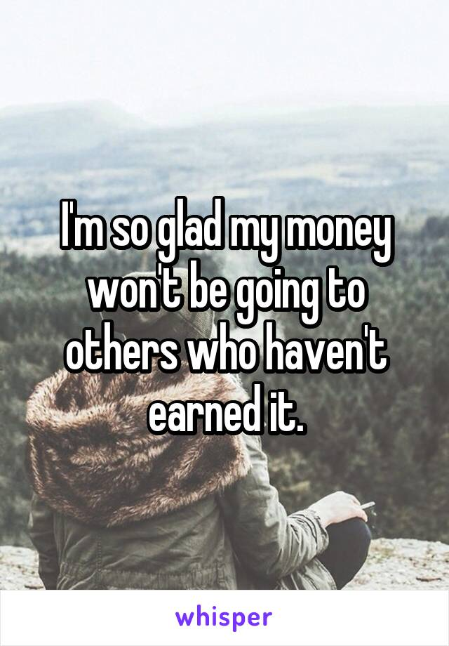I'm so glad my money won't be going to others who haven't earned it.