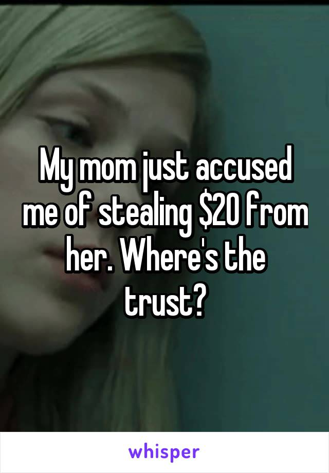 My mom just accused me of stealing $20 from her. Where's the trust?