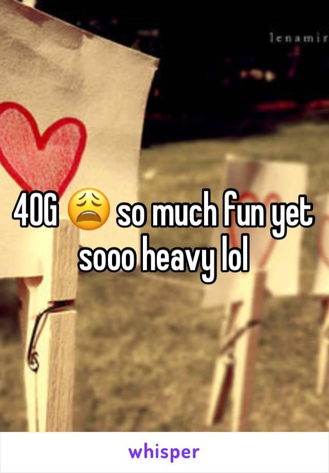 40G 😩 so much fun yet sooo heavy lol