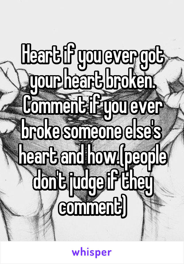 Heart if you ever got your heart broken. Comment if you ever broke someone else's  heart and how.(people don't judge if they comment)