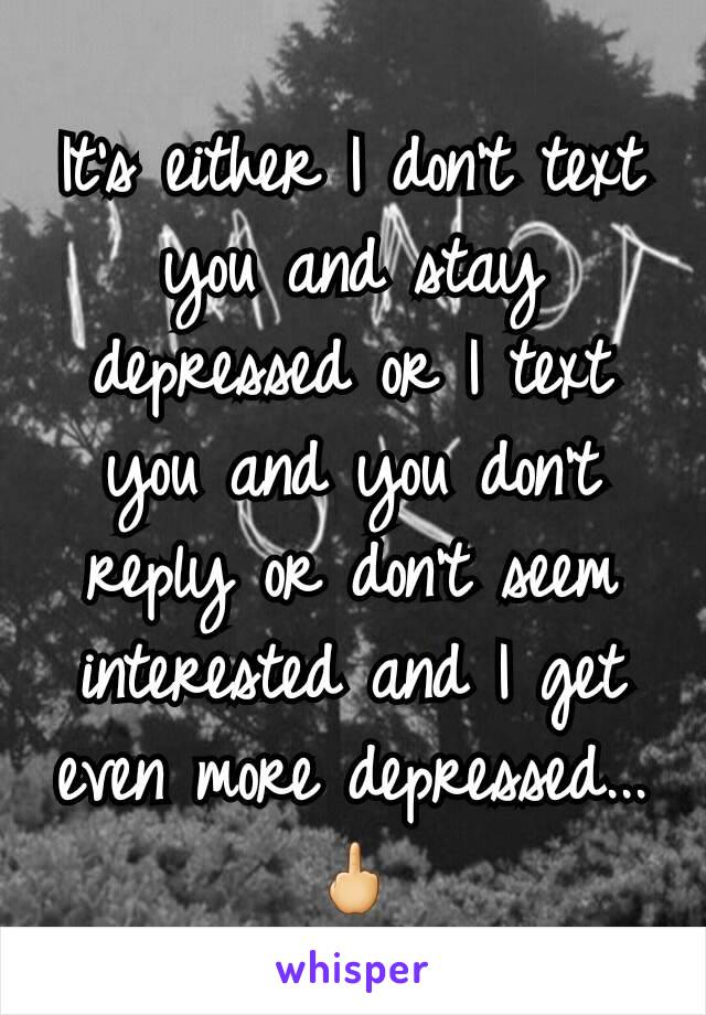 It's either I don't text you and stay depressed or I text you and you don't reply or don't seem interested and I get even more depressed...🖕