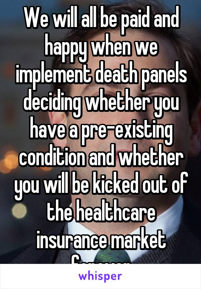 We will all be paid and happy when we implement death panels deciding whether you have a pre-existing condition and whether you will be kicked out of the healthcare insurance market forever