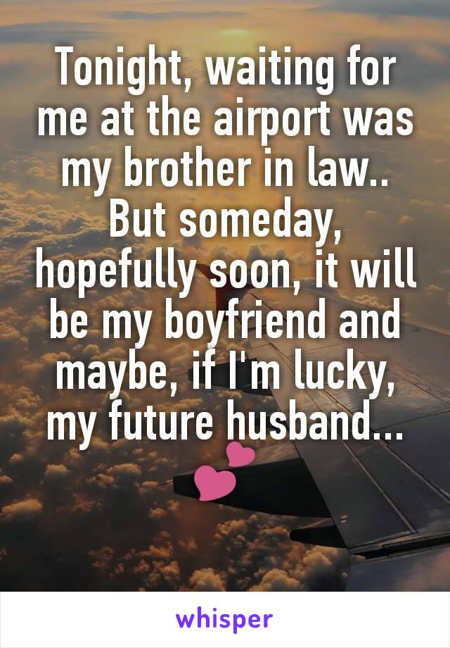 Tonight, waiting for me at the airport was my brother in law.. But someday, hopefully soon, it will be my boyfriend and maybe, if I'm lucky, my future husband... 💕