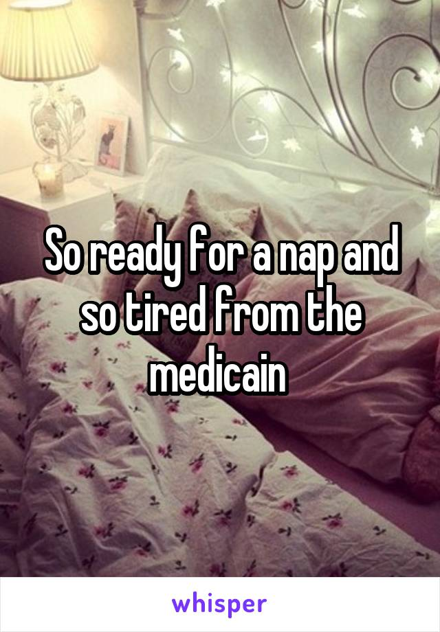 So ready for a nap and so tired from the medicain