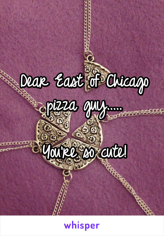 Dear East of Chicago pizza guy.....  You're so cute!