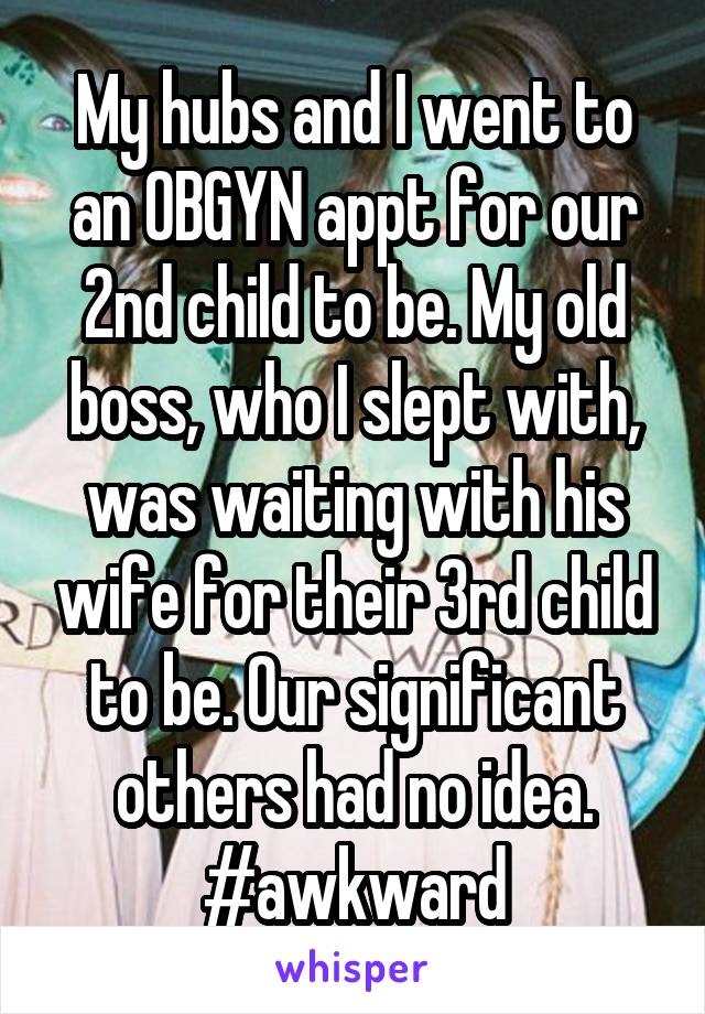 My hubs and I went to an OBGYN appt for our 2nd child to be. My old boss, who I slept with, was waiting with his wife for their 3rd child to be. Our significant others had no idea. #awkward