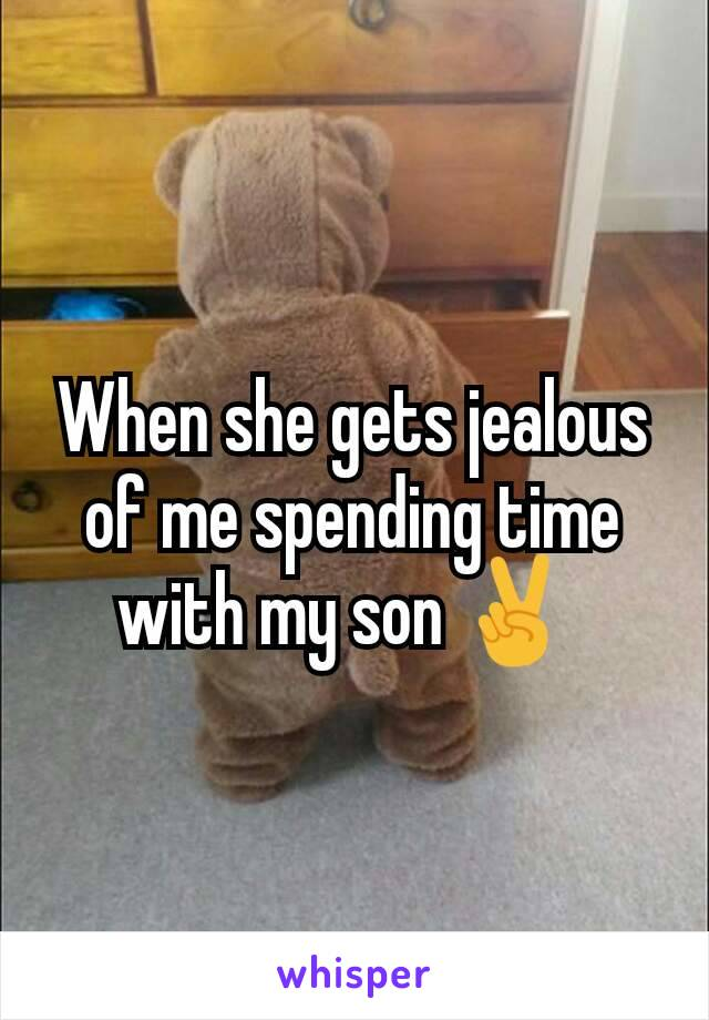 When she gets jealous of me spending time with my son ✌