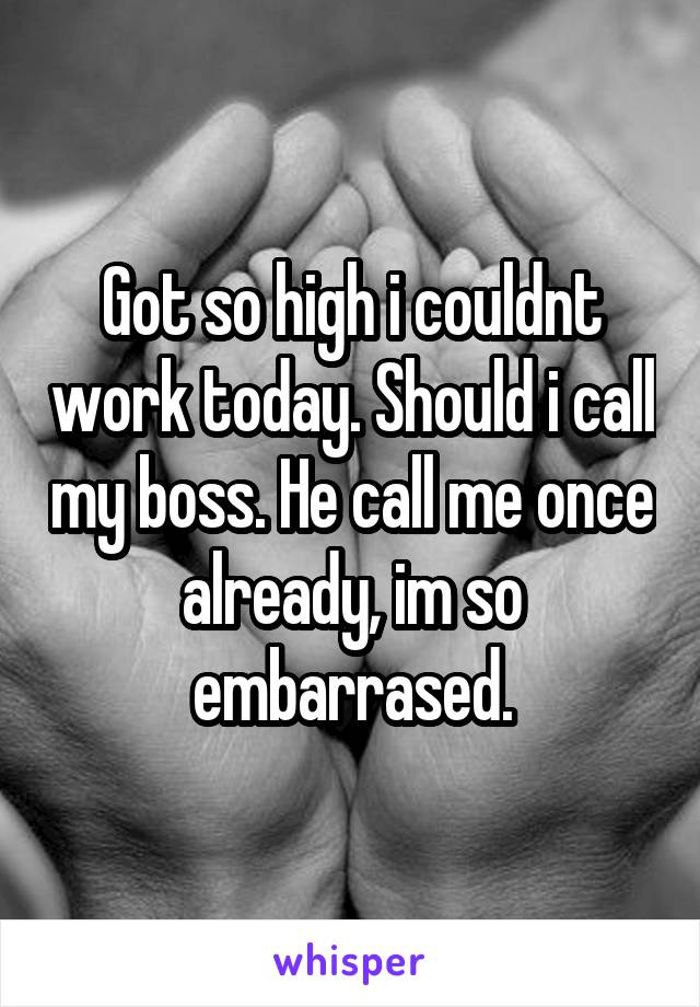 Got so high i couldnt work today. Should i call my boss. He call me once already, im so embarrased.