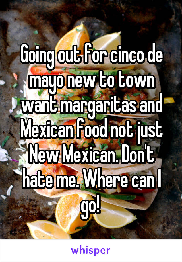 Going out for cinco de mayo new to town want margaritas and Mexican food not just New Mexican. Don't hate me. Where can I go!