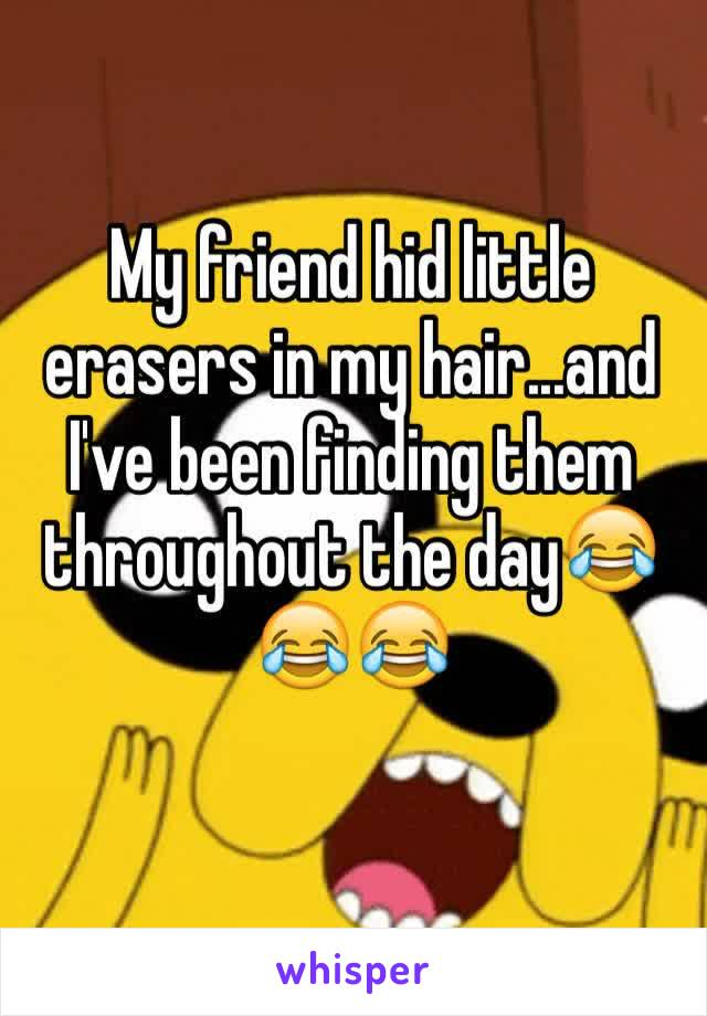My friend hid little erasers in my hair...and I've been finding them throughout the day😂😂😂