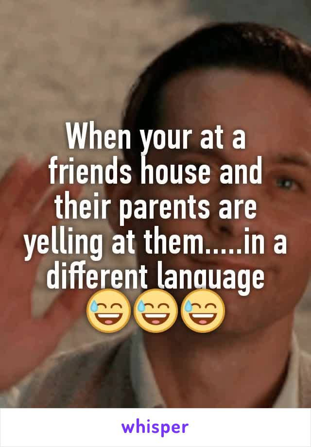 When your at a friends house and their parents are yelling at them.....in a different language 😅😅😅