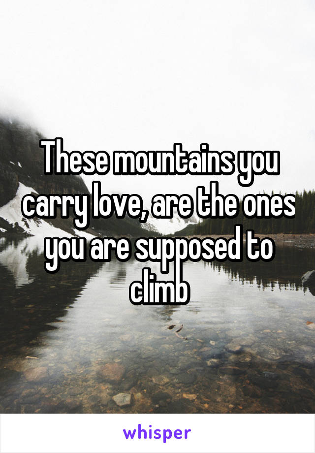 These mountains you carry love, are the ones you are supposed to climb