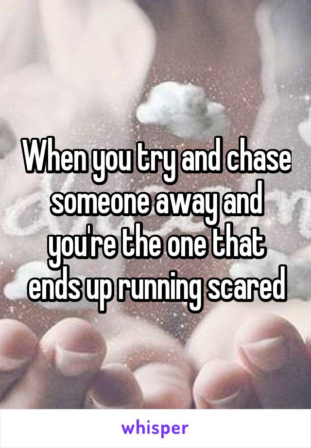When you try and chase someone away and you're the one that ends up running scared
