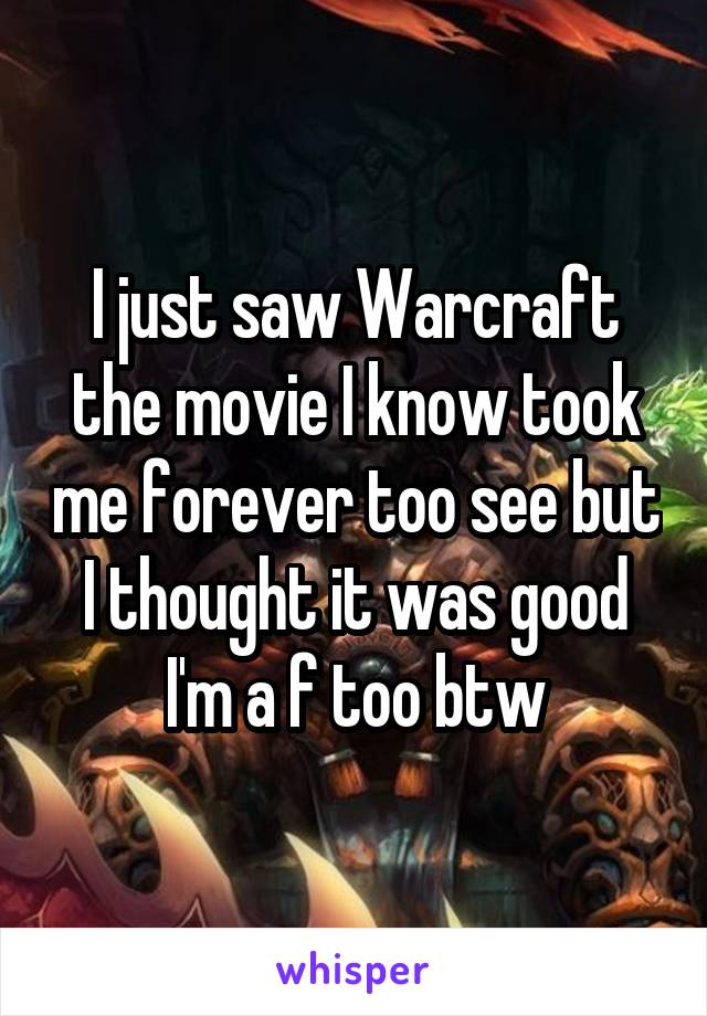 I just saw Warcraft the movie I know took me forever too see but I thought it was good I'm a f too btw