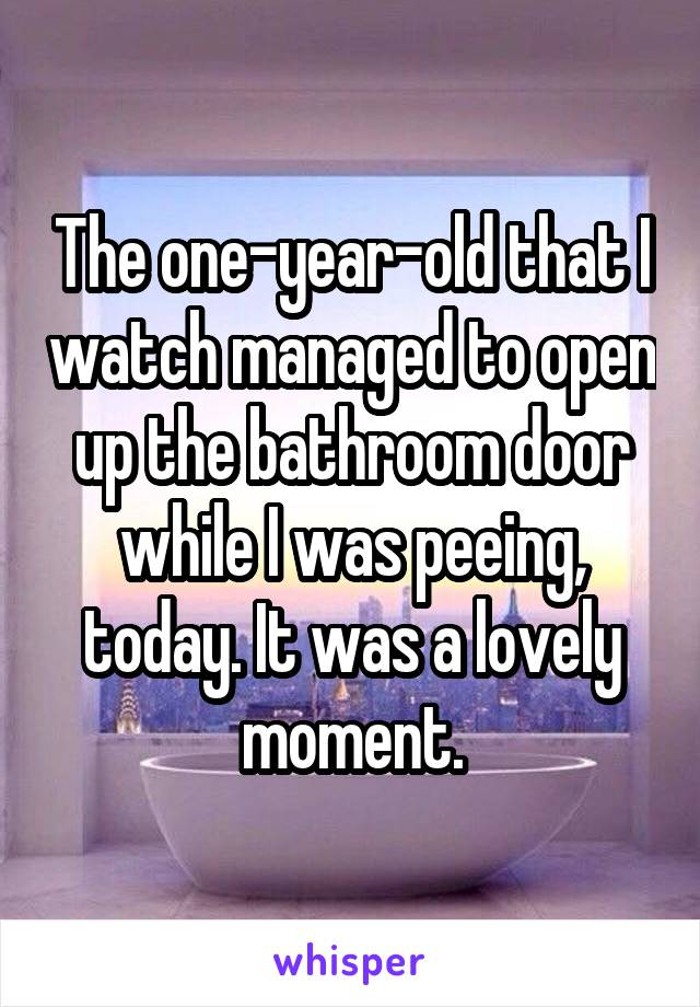 The one-year-old that I watch managed to open up the bathroom door while I was peeing, today. It was a lovely moment.