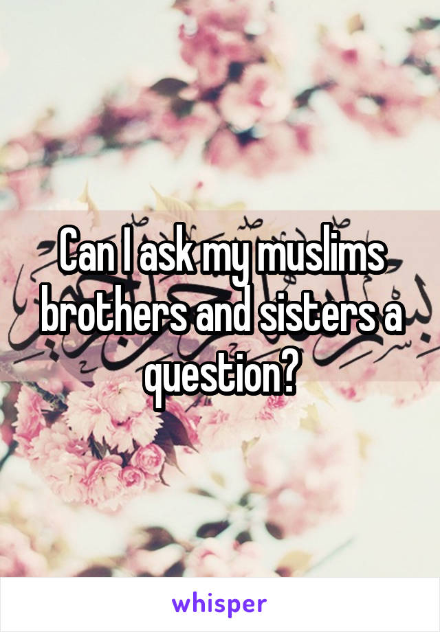 Can I ask my muslims brothers and sisters a question?