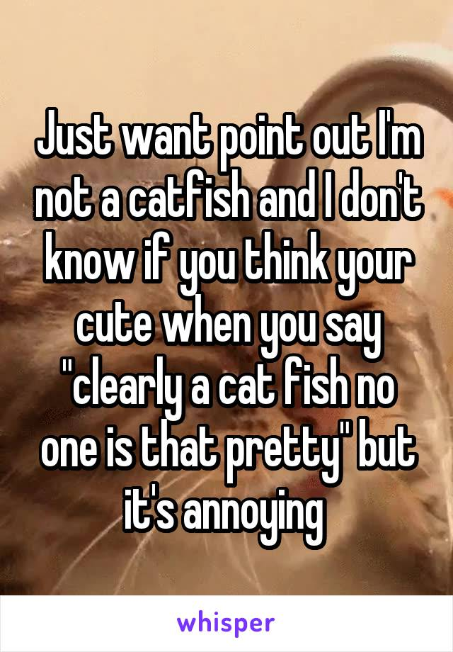 """Just want point out I'm not a catfish and I don't know if you think your cute when you say """"clearly a cat fish no one is that pretty"""" but it's annoying"""