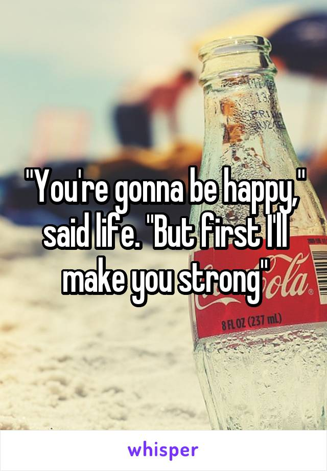 """""""You're gonna be happy,"""" said life. """"But first I'll make you strong"""""""