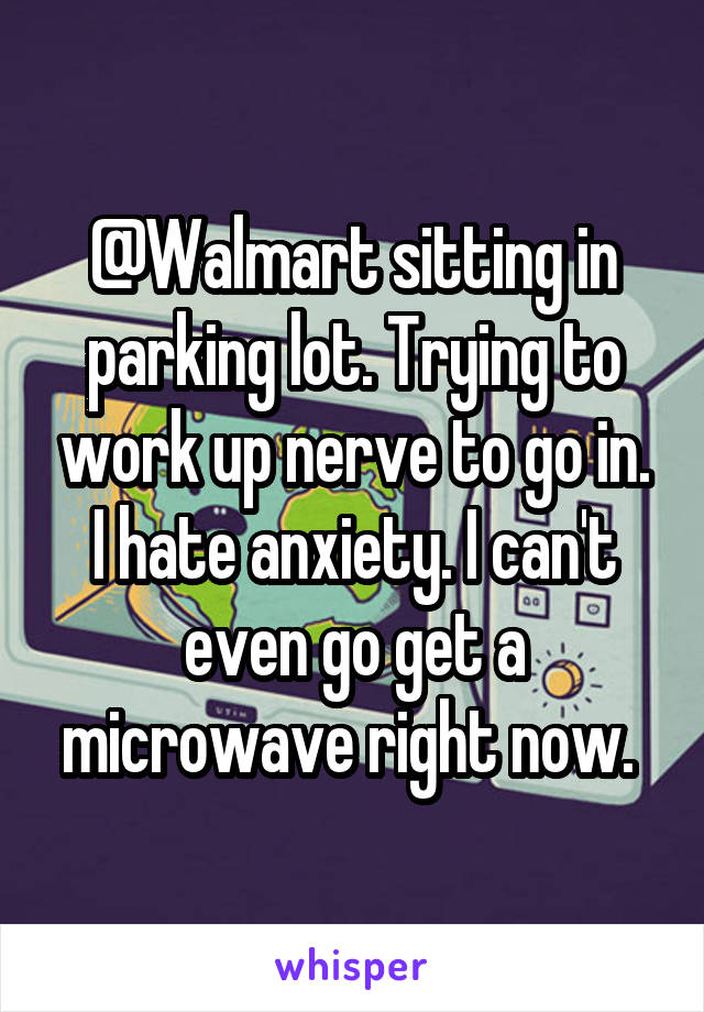 @Walmart sitting in parking lot. Trying to work up nerve to go in. I hate anxiety. I can't even go get a microwave right now.