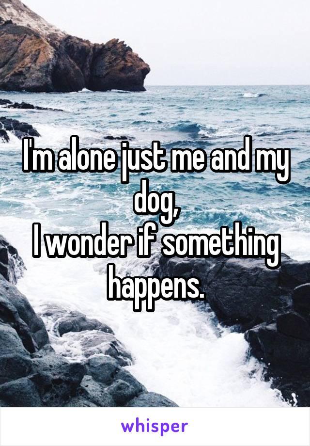 I'm alone just me and my dog, I wonder if something happens.