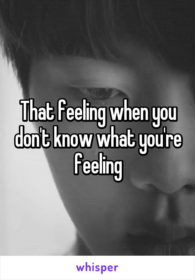 That feeling when you don't know what you're feeling