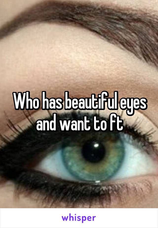 Who has beautiful eyes and want to ft