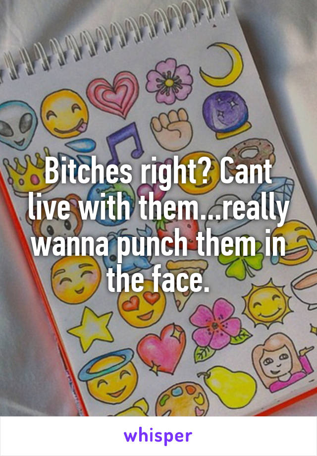 Bitches right? Cant live with them...really wanna punch them in the face.