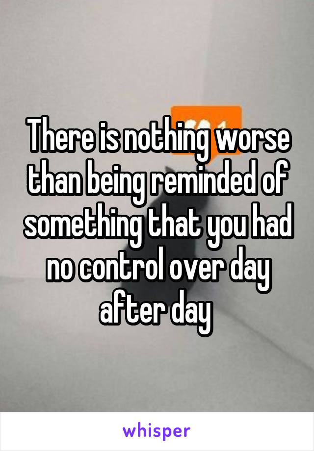 There is nothing worse than being reminded of something that you had no control over day after day