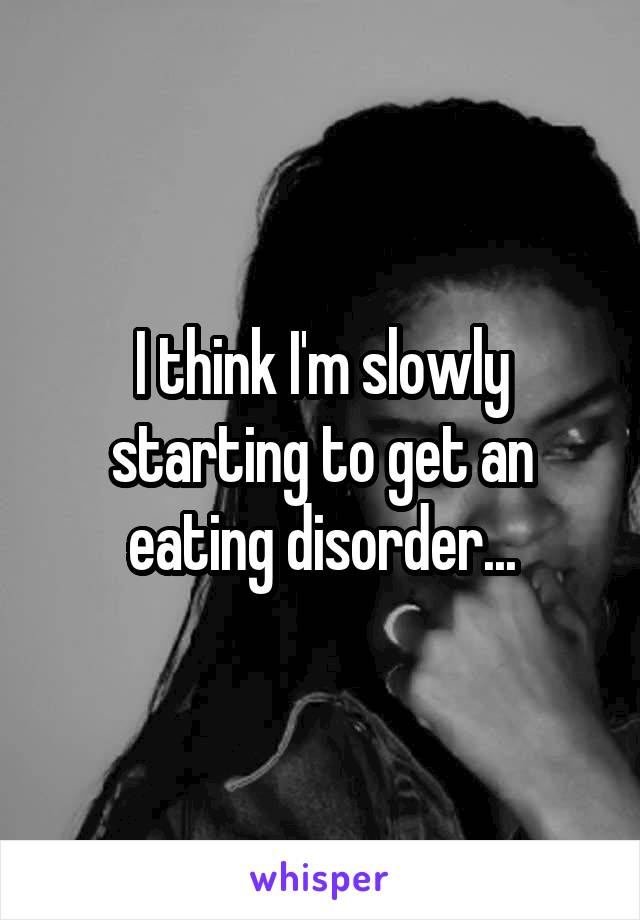 I think I'm slowly starting to get an eating disorder...