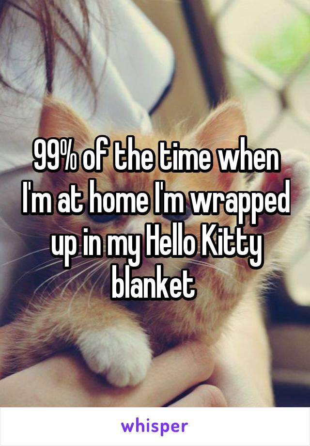 99% of the time when I'm at home I'm wrapped up in my Hello Kitty blanket