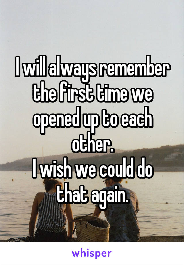 I will always remember the first time we opened up to each other. I wish we could do that again.