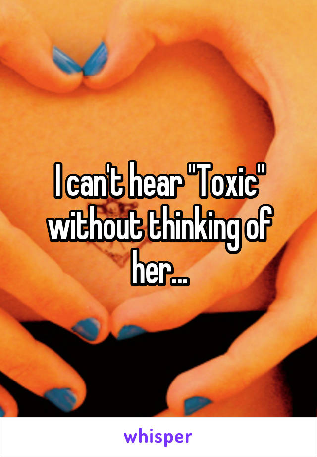 """I can't hear """"Toxic"""" without thinking of her..."""