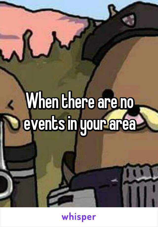 When there are no events in your area