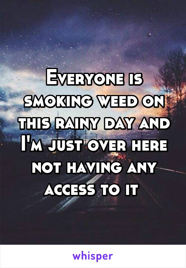 Everyone is smoking weed on this rainy day and I'm just over here not having any access to it