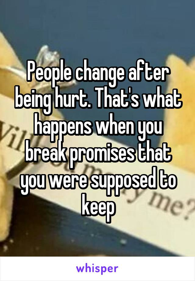 People change after being hurt. That's what happens when you break promises that you were supposed to keep