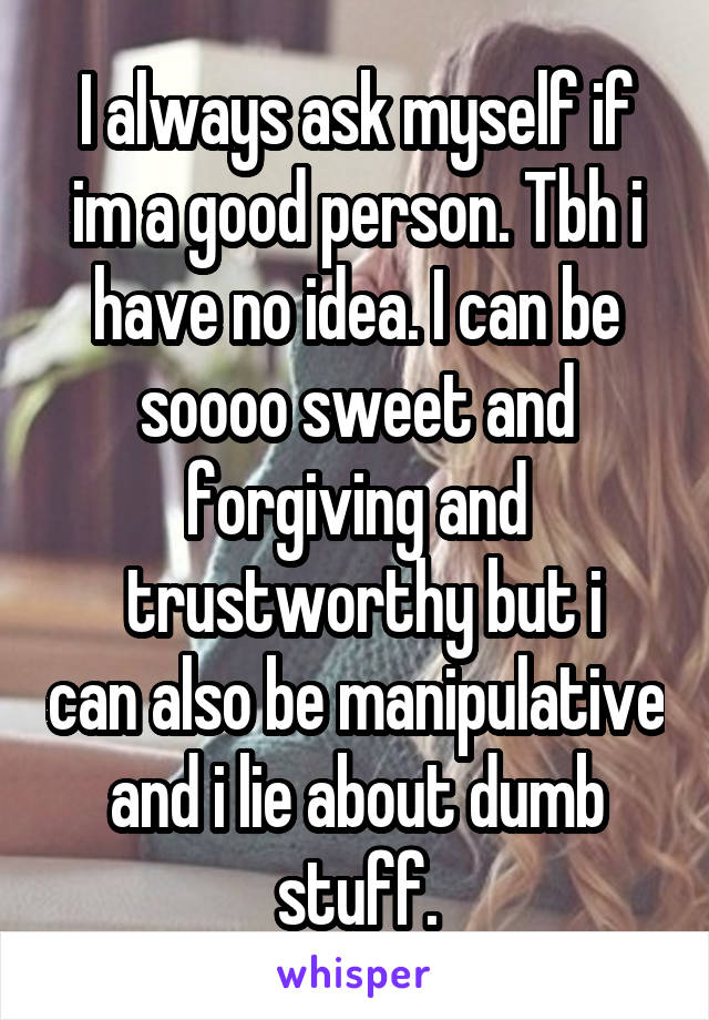 I always ask myself if im a good person. Tbh i have no idea. I can be soooo sweet and forgiving and  trustworthy but i can also be manipulative and i lie about dumb stuff.