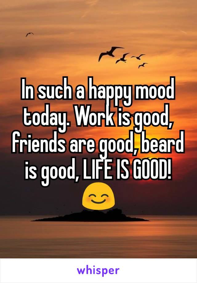 In such a happy mood today. Work is good, friends are good, beard is good, LIFE IS GOOD! 😊