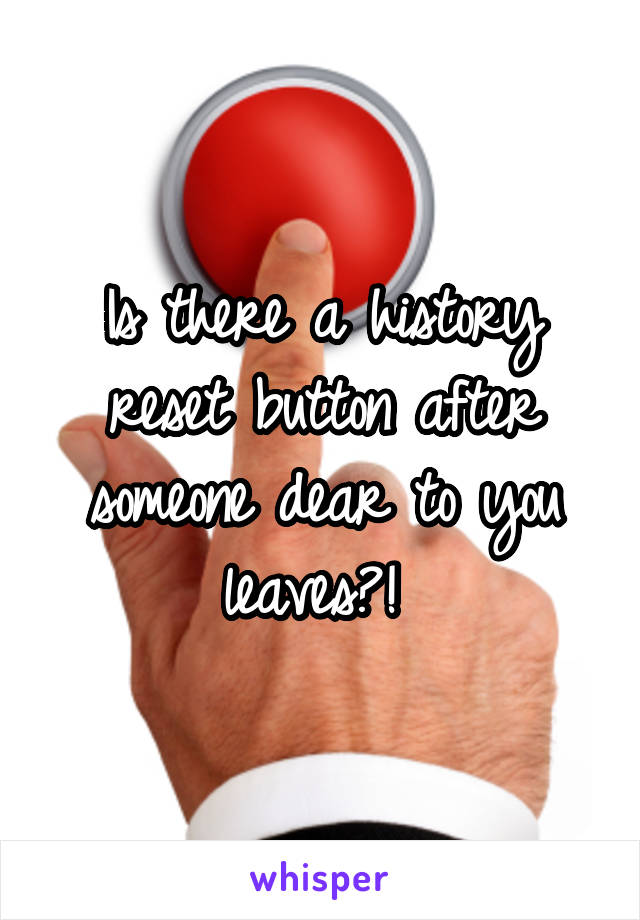 Is there a history reset button after someone dear to you leaves?!