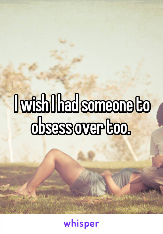 I wish I had someone to obsess over too.