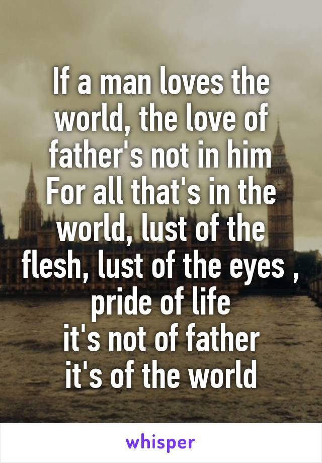 If a man loves the world, the love of father's not in him For all that's in the world, lust of the flesh, lust of the eyes , pride of life it's not of father it's of the world
