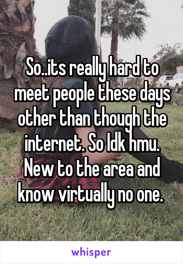 So..its really hard to meet people these days other than though the internet. So Idk hmu. New to the area and know virtually no one.
