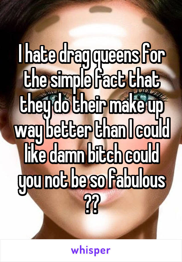 I hate drag queens for the simple fact that they do their make up way better than I could like damn bitch could you not be so fabulous 😡😡