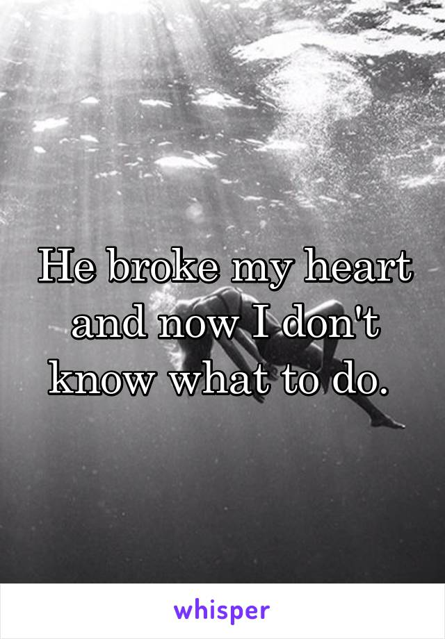 He broke my heart and now I don't know what to do.