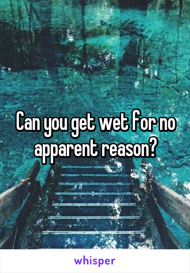 Can you get wet for no apparent reason?
